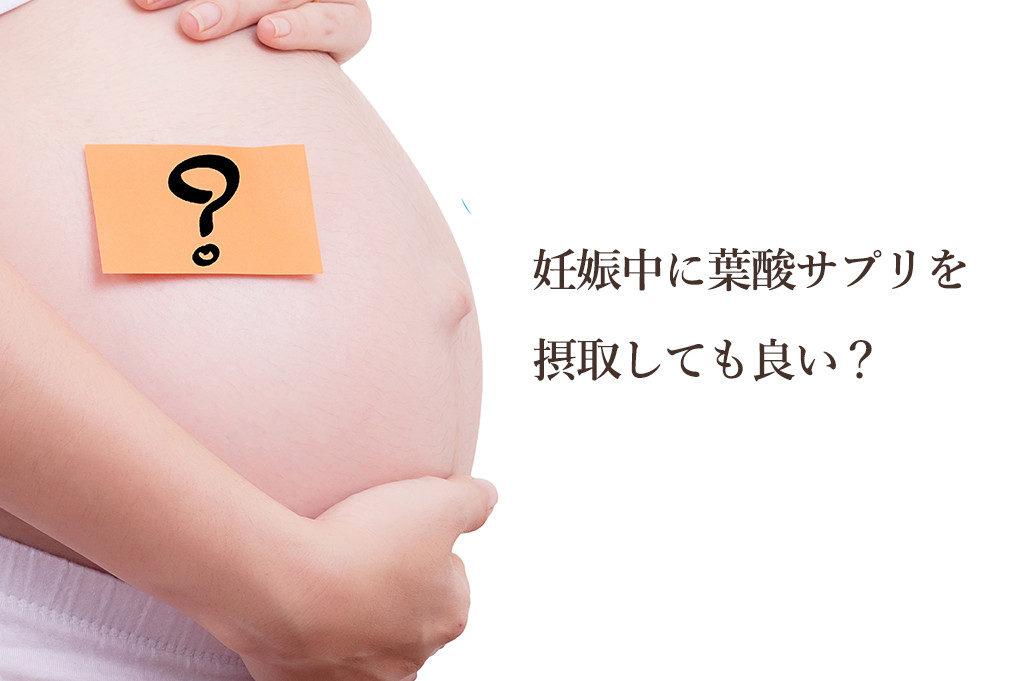 そもそも妊娠中に葉酸サプリを摂取しても良い